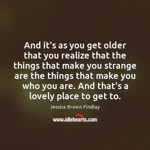 And it's as you get older that you realize that the things Jessica Brown Findlay Picture Quote