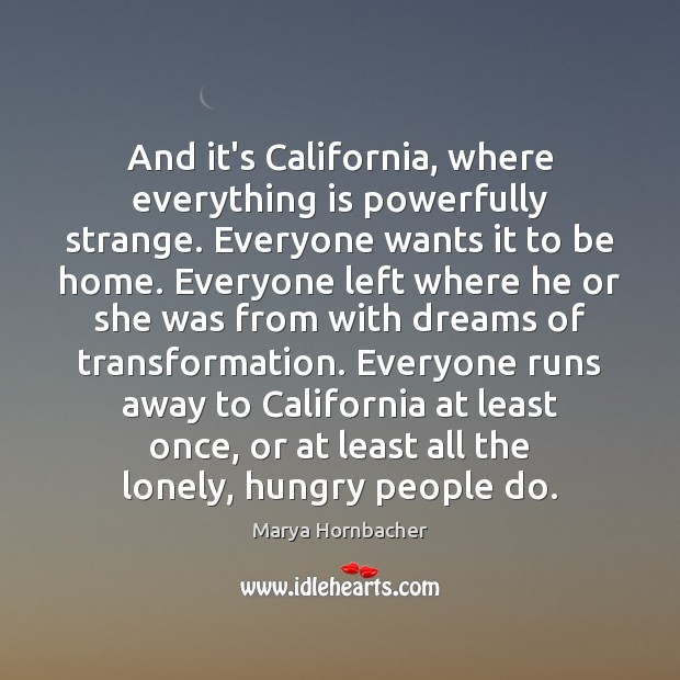 And it's California, where everything is powerfully strange. Everyone wants it to Marya Hornbacher Picture Quote