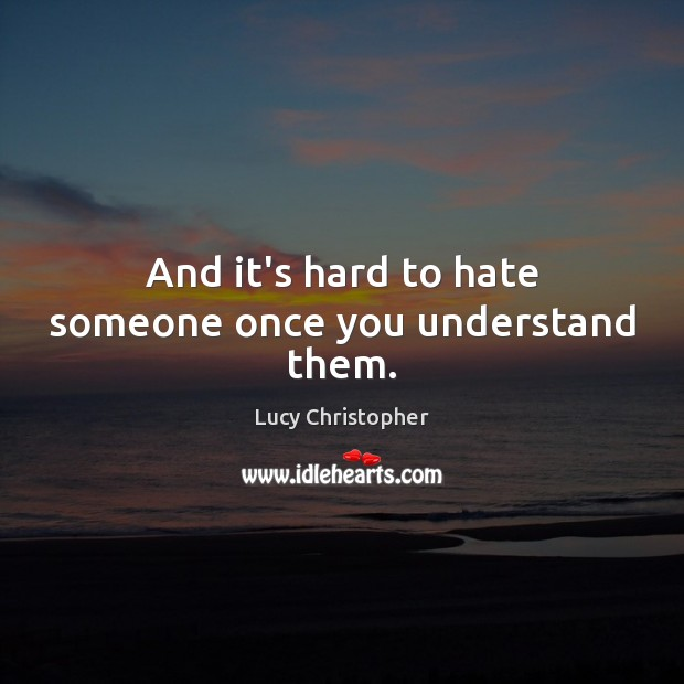And it's hard to hate someone once you understand them. Image