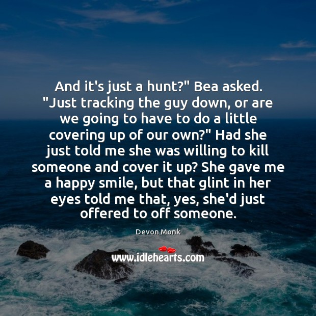 """And it's just a hunt?"""" Bea asked. """"Just tracking the guy down, Image"""