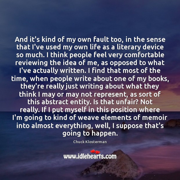 And it's kind of my own fault too, in the sense that Chuck Klosterman Picture Quote