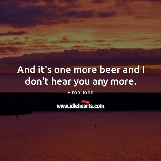 And it's one more beer and I don't hear you any more. Elton John Picture Quote