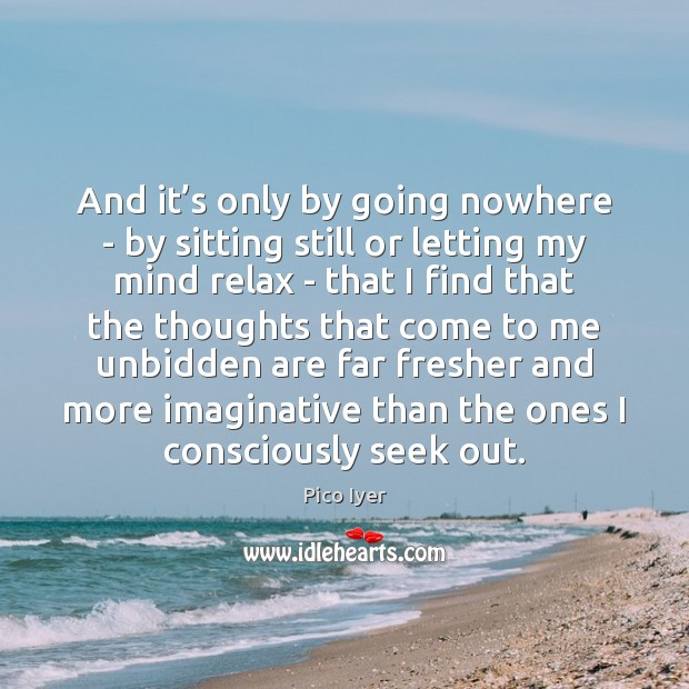 And it's only by going nowhere – by sitting still or Pico Iyer Picture Quote