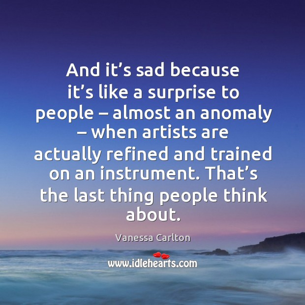 And it's sad because it's like a surprise to people – almost an anomaly Vanessa Carlton Picture Quote