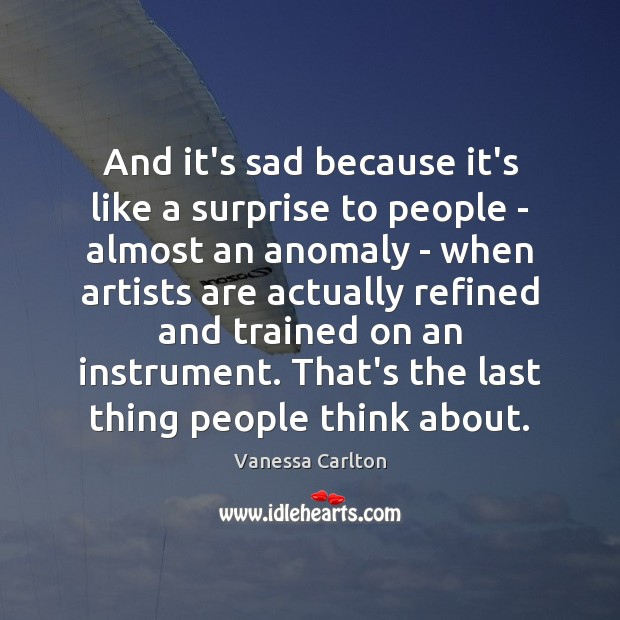 And it's sad because it's like a surprise to people – almost Vanessa Carlton Picture Quote