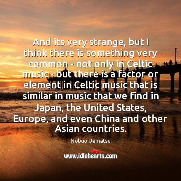 And its very strange, but I think there is something very common Nobuo Uematsu Picture Quote