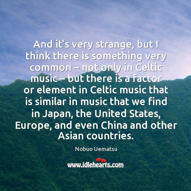 And it's very strange, but I think there is something very common Nobuo Uematsu Picture Quote