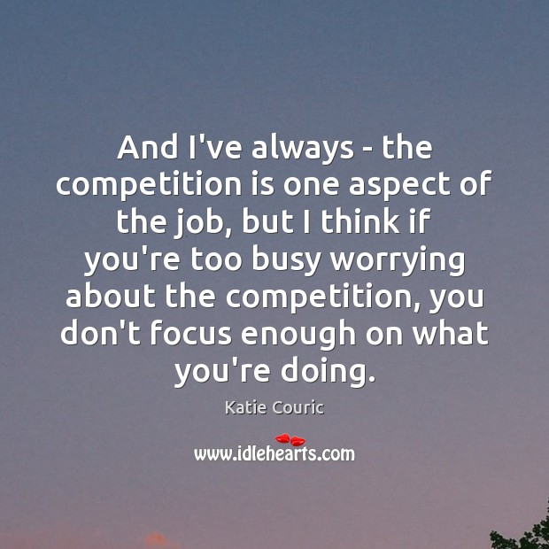 And I've always – the competition is one aspect of the job, Katie Couric Picture Quote