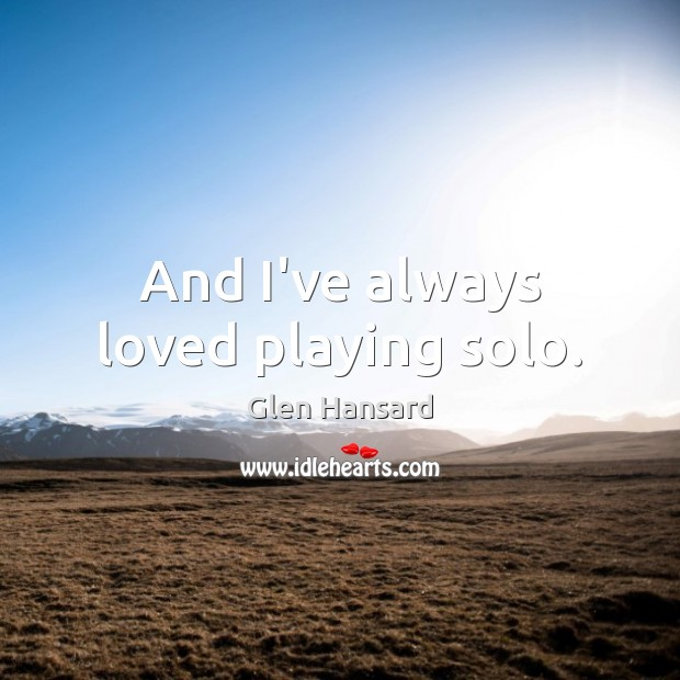 And I've always loved playing solo. Glen Hansard Picture Quote