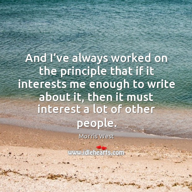 And I've always worked on the principle that if it interests me enough to write about it Morris West Picture Quote
