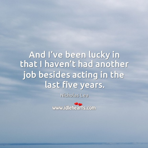 And I've been lucky in that I haven't had another job besides acting in the last five years. Nicholas Lea Picture Quote