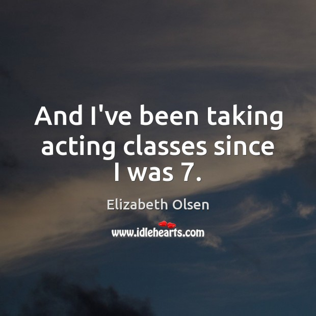 And I've been taking acting classes since I was 7. Image