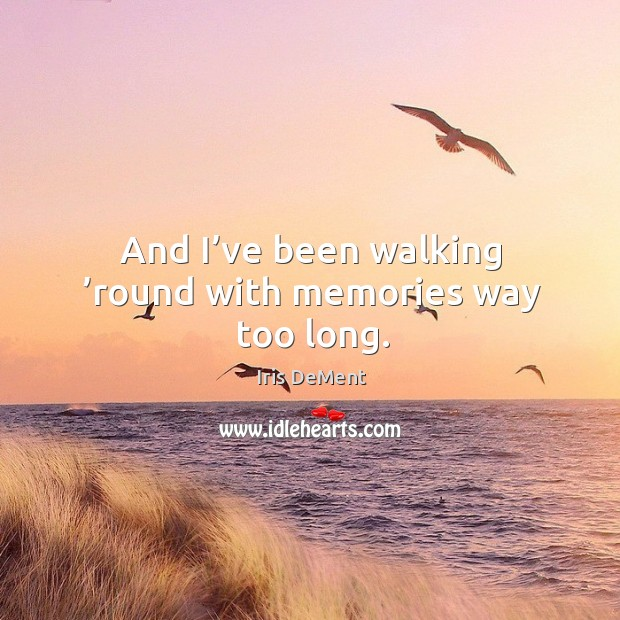 And I've been walking 'round with memories way too long. Iris DeMent Picture Quote