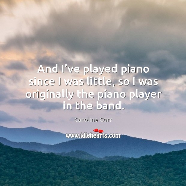 And I've played piano since I was little, so I was originally the piano player in the band. Image