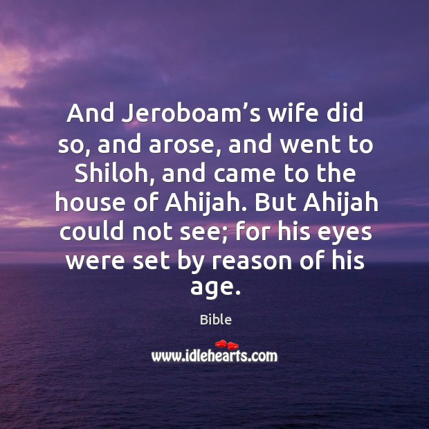 And jeroboam's wife did so, and arose, and went to shiloh, and came to the house of ahijah. Image