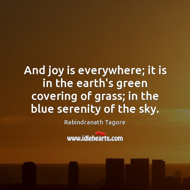 And joy is everywhere; it is in the earth's green covering of Rabindranath Tagore Picture Quote