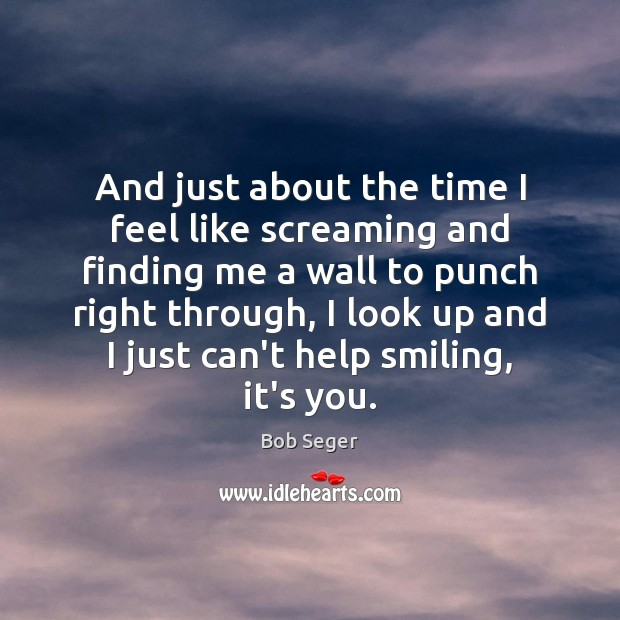 And just about the time I feel like screaming and finding me Bob Seger Picture Quote