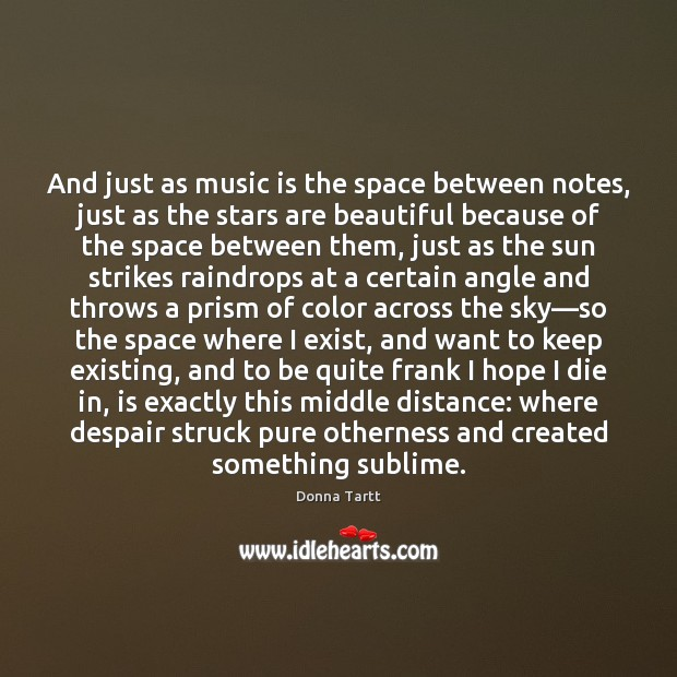 And just as music is the space between notes, just as the Donna Tartt Picture Quote
