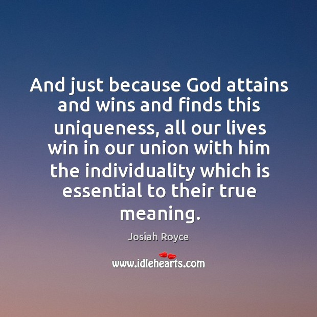 And just because God attains and wins and finds this uniqueness, all our lives win in our union Josiah Royce Picture Quote