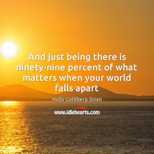 And just being there is ninety-nine percent of what matters when your world falls apart Image