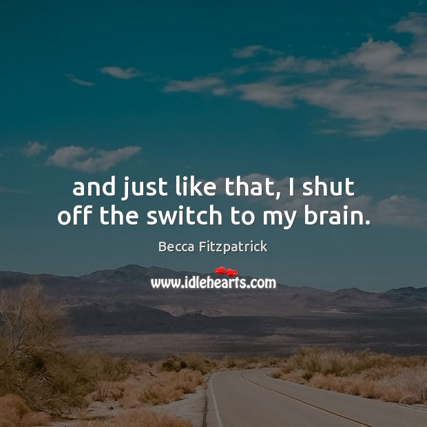 And just like that, I shut off the switch to my brain. Becca Fitzpatrick Picture Quote