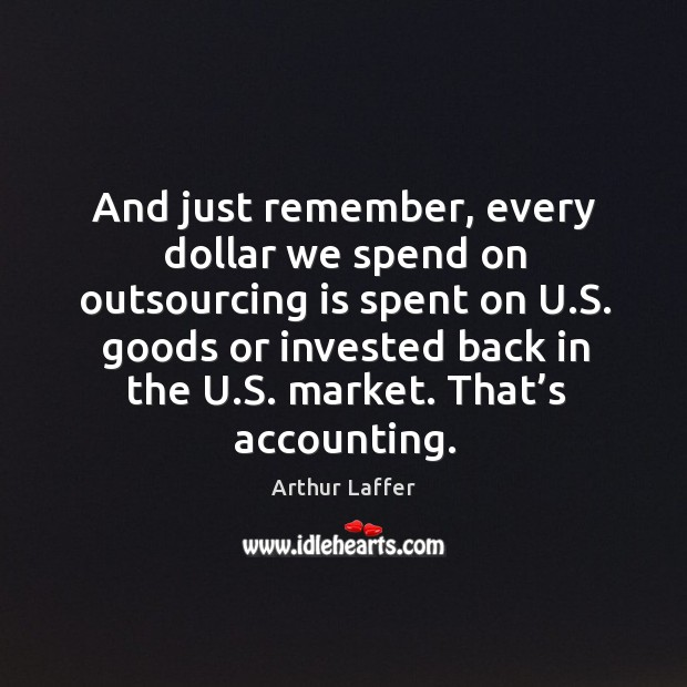 And just remember, every dollar we spend on outsourcing is spent on u.s. Goods or Arthur Laffer Picture Quote