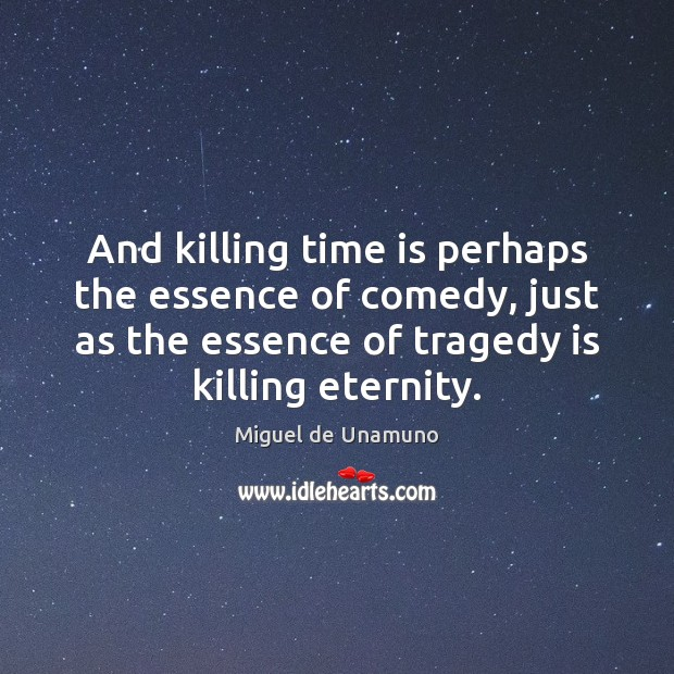 Image, And killing time is perhaps the essence of comedy, just as the