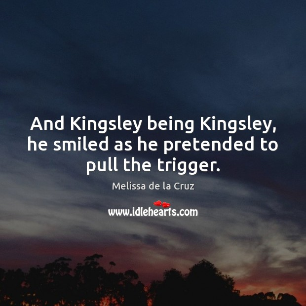 And Kingsley being Kingsley, he smiled as he pretended to pull the trigger. Image