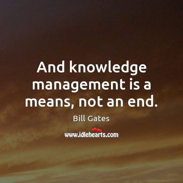 And knowledge management is a means, not an end. Management Quotes Image
