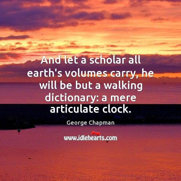 And let a scholar all earth's volumes carry, he will be but Image