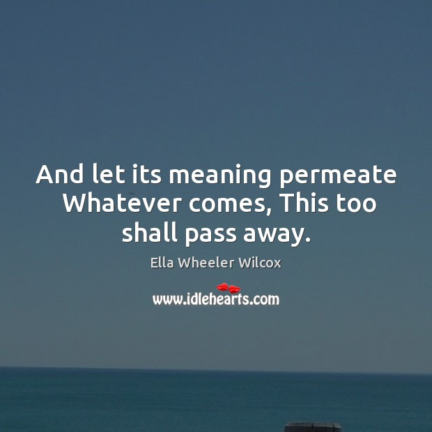 And let its meaning permeate  Whatever comes, This too shall pass away. Ella Wheeler Wilcox Picture Quote