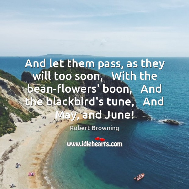And let them pass, as they will too soon,   With the bean-flowers' Robert Browning Picture Quote