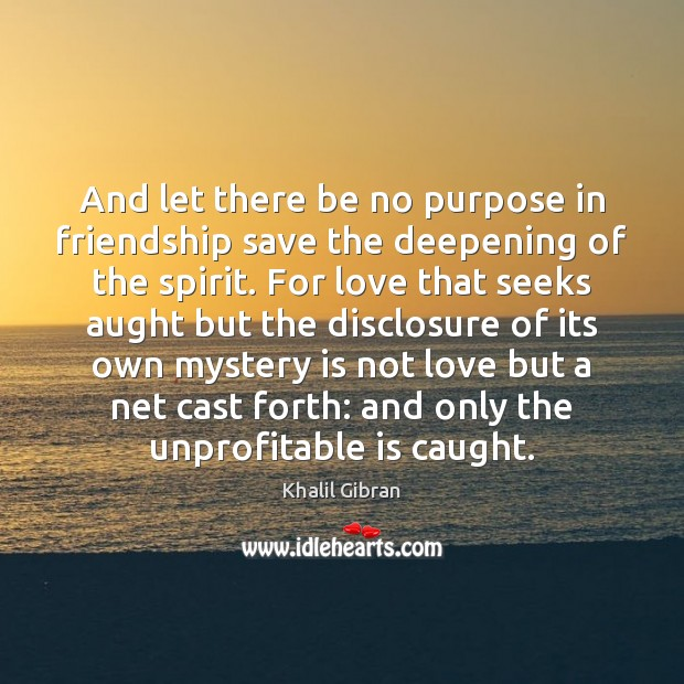 Image, And let there be no purpose in friendship save the deepening of