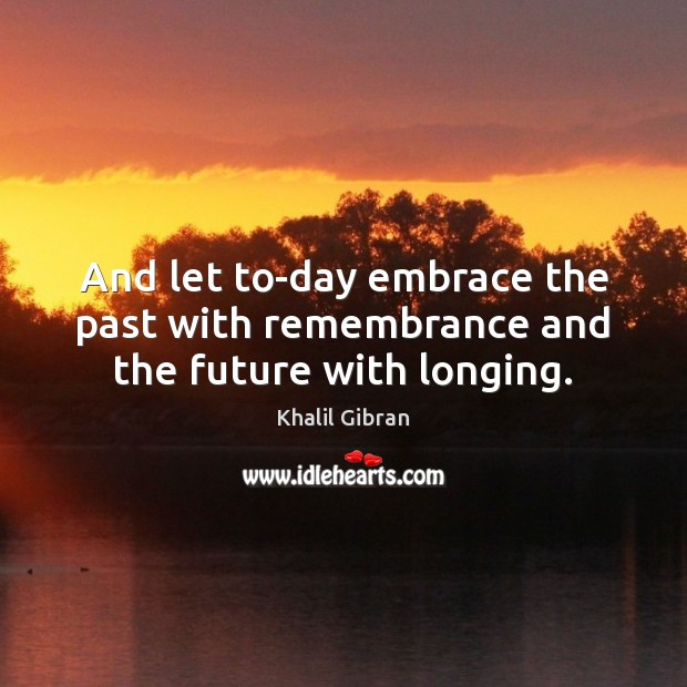 And let to-day embrace the past with remembrance and the future with longing. Image
