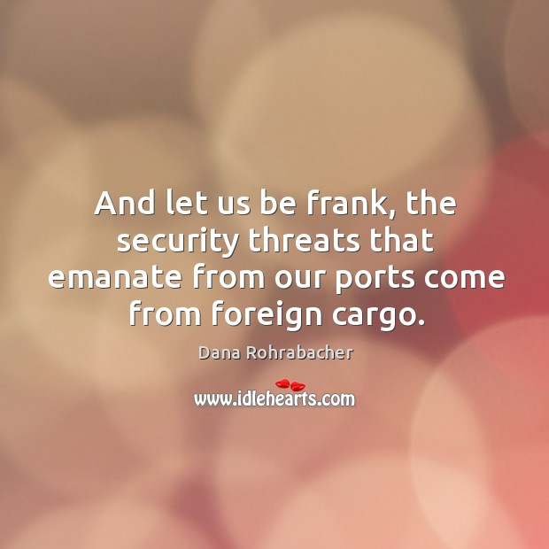 And let us be frank, the security threats that emanate from our ports come from foreign cargo. Dana Rohrabacher Picture Quote