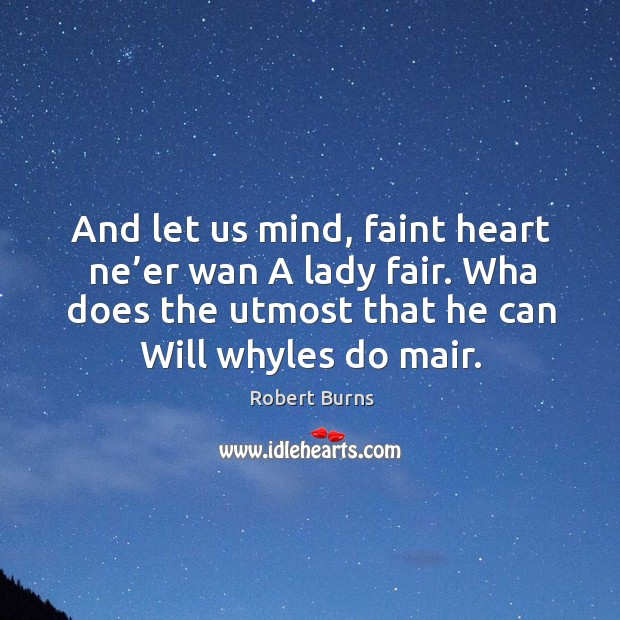 Image, And let us mind, faint heart ne'er wan a lady fair. Wha does the utmost that he can will whyles do mair.