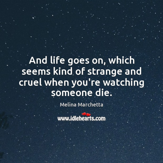 And life goes on, which seems kind of strange and cruel when you're watching someone die. Melina Marchetta Picture Quote