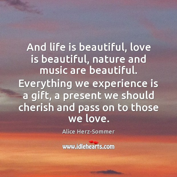 And life is beautiful, love is beautiful, nature and music are beautiful. Image