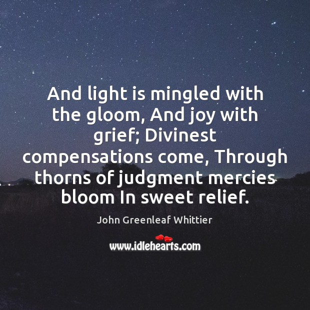 And light is mingled with the gloom, And joy with grief; Divinest Image
