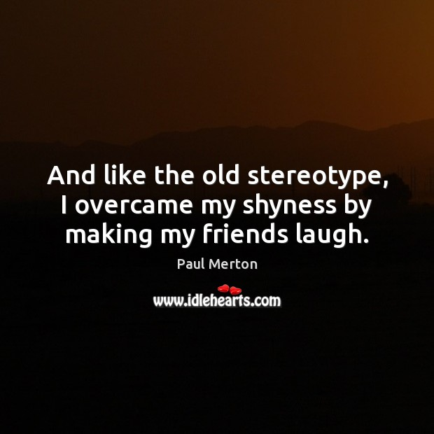 And like the old stereotype, I overcame my shyness by making my friends laugh. Paul Merton Picture Quote