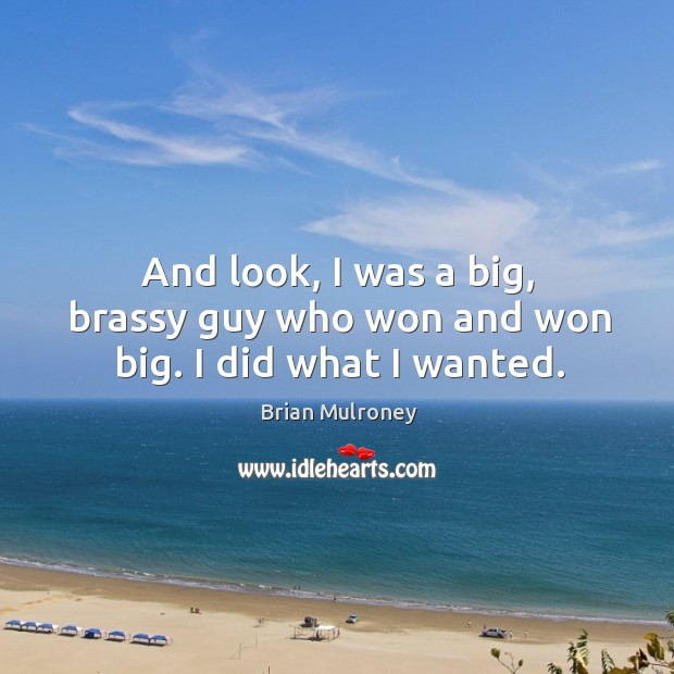 Image, And look, I was a big, brassy guy who won and won big. I did what I wanted.