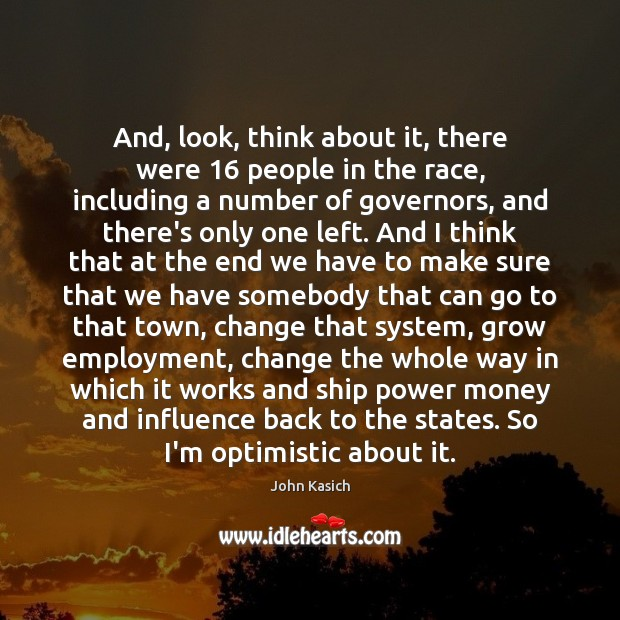 And, look, think about it, there were 16 people in the race, including John Kasich Picture Quote