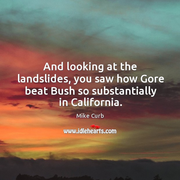 And looking at the landslides, you saw how gore beat bush so substantially in california. Image