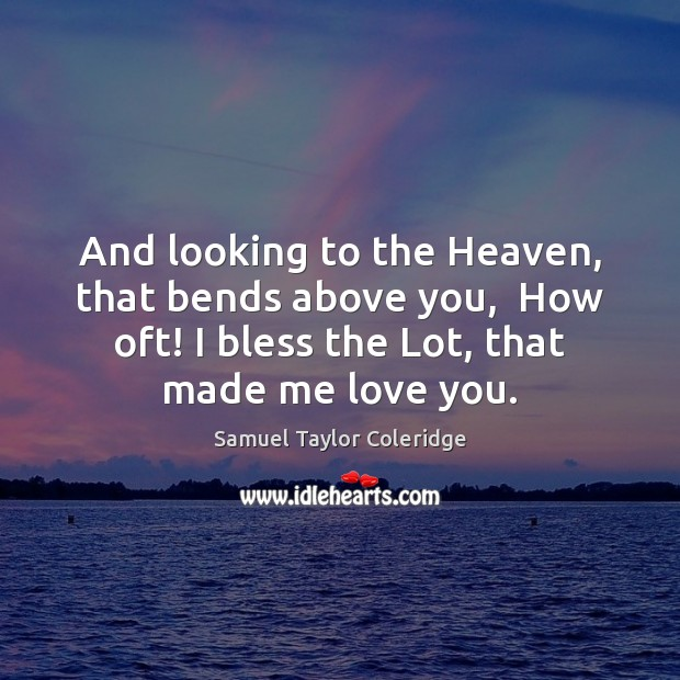 And looking to the Heaven, that bends above you,  How oft! I Samuel Taylor Coleridge Picture Quote
