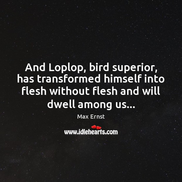 And Loplop, bird superior, has transformed himself into flesh without flesh and Image