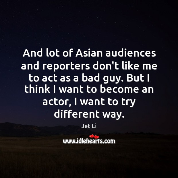 And lot of Asian audiences and reporters don't like me to act Jet Li Picture Quote