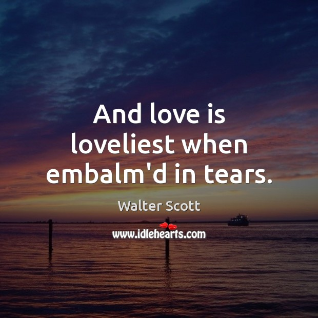 And love is loveliest when embalm'd in tears. Walter Scott Picture Quote