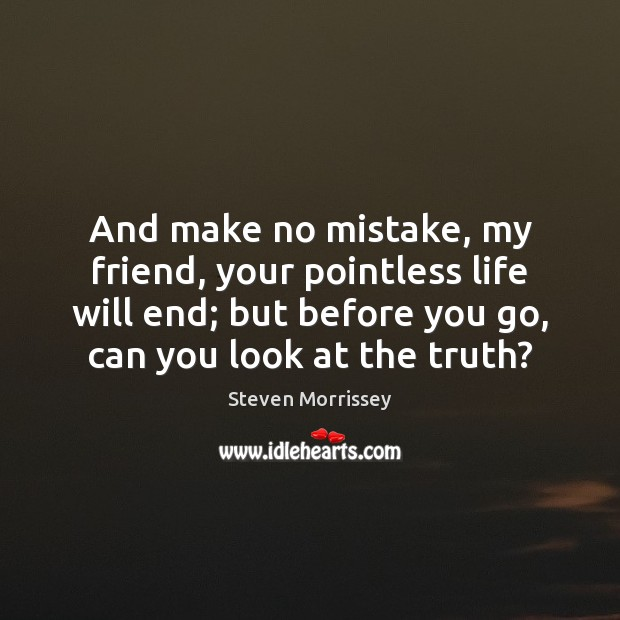 And make no mistake, my friend, your pointless life will end; but Steven Morrissey Picture Quote