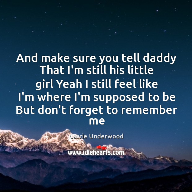 And make sure you tell daddy That I'm still his little girl Image