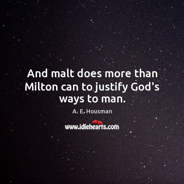 Image, And malt does more than Milton can to justify God's ways to man.